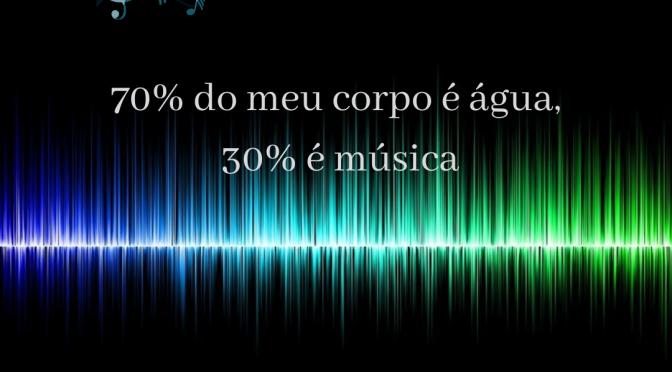 70% do meu corpo é água, 30% é música
