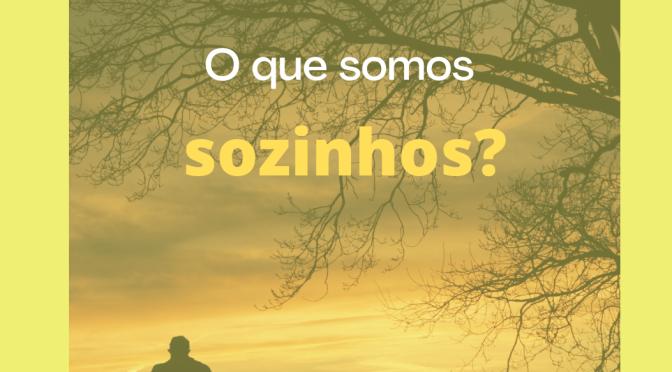 O que somos sozinhos?